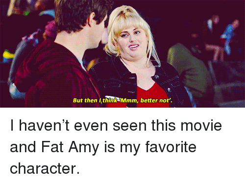 fat amy: But then I think Mmm, better not'. <p>I haven&rsquo;t even seen this movie and Fat Amy is my favorite character.</p>
