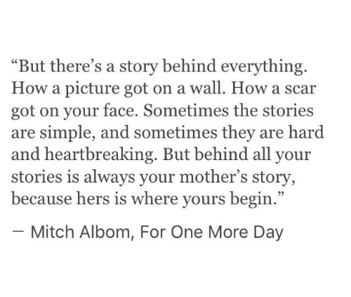 """Hers: """"But there's a story behind everything.  How a picture got on a wall. How a scar  got on your face. Sometimes the stories  are simple, and sometimes they are hard  and heartbreaking. But behind all your  stories is always your mother's story,  because hers is where yours begin.""""  - Mitch Albom, For One More Day"""
