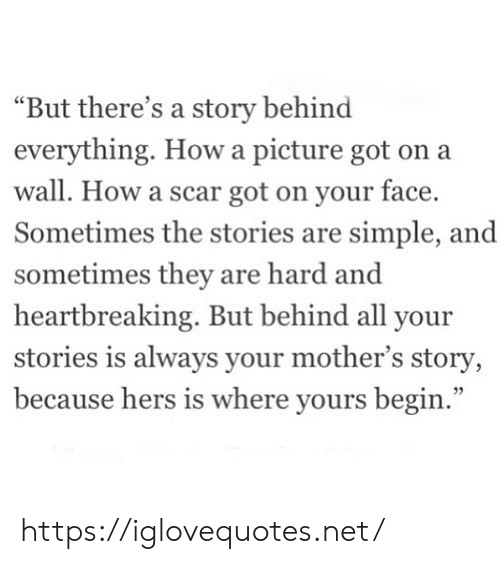 "Mothers, How, and Got: ""But there's a story behind  everything. Howa picture got on a  wall. How a scar got on your face.  Sometimes the stories are simple, and  sometimes they are hard and  heartbreaking. But behind all your  stories is always your mother's story,  because hers is where yours begin."" https://iglovequotes.net/"
