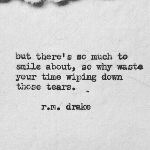 Drake, Smile, and Time: but there's so much to  smile about, so why waste  your time wiping down  those tears.  r.m. drake