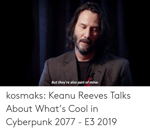 Tumblr, youtube.com, and Blog: But they're also part of mine. kosmaks:  Keanu Reeves Talks About What's Cool in Cyberpunk 2077 - E3 2019