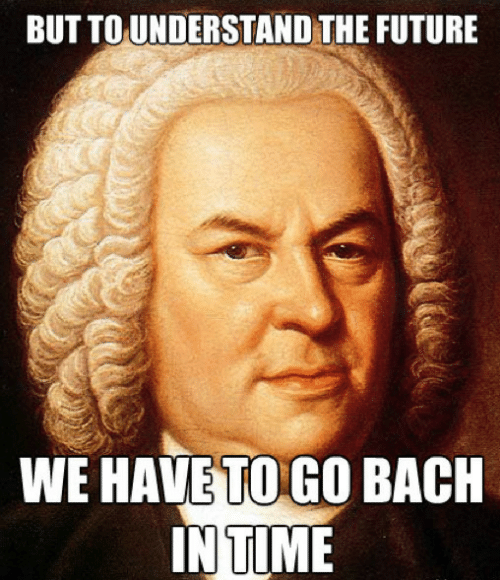 Future, Time, and Bach: BUT TO UNDERSTAND THE FUTURE  WE HAVE TO GO BACH  IN TIME