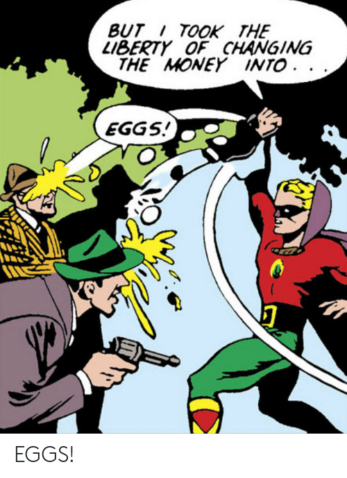 Money,  Eggs, and But: BUT TOOK THE  L1BERTY OF CHANGING  THE MONEY INTO. .  EGGS EGGS!