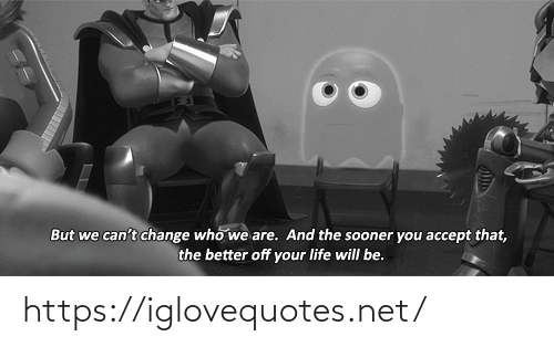 accept: But we can't change who we are. And the sooner you accept that,  the better off your life will be. https://iglovequotes.net/