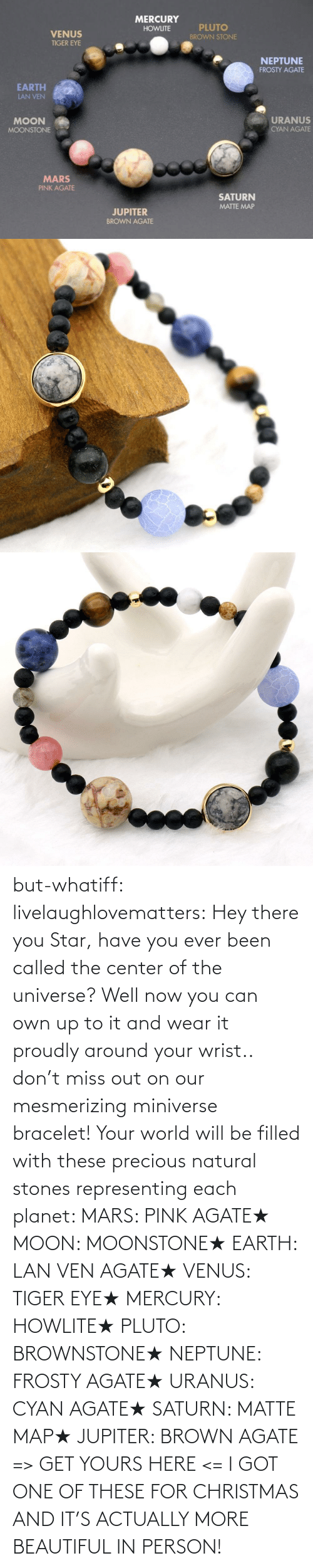 These: but-whatiff:  livelaughlovematters:  Hey there you Star, have you ever been called the center of the universe? Well now you can own up to it and wear it proudly around your wrist.. don't miss out on our mesmerizing miniverse bracelet! Your world will be filled with these precious natural stones representing each planet:  MARS: PINK AGATE★ MOON: MOONSTONE★ EARTH: LAN VEN AGATE★ VENUS: TIGER EYE★ MERCURY: HOWLITE★ PLUTO: BROWNSTONE★ NEPTUNE: FROSTY AGATE★ URANUS: CYAN AGATE★ SATURN: MATTE MAP★ JUPITER: BROWN AGATE => GET YOURS HERE <=  I GOT ONE OF THESE FOR CHRISTMAS AND IT'S ACTUALLY MORE BEAUTIFUL IN PERSON!