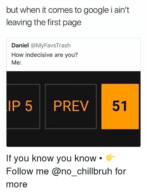 Funny, Google, and How: but when it comes to google i ain't  leaving the first page  Daniel @MyFavsTrash  How indecisive are you?  Me:  IP 5 PREV  51 If you know you know • 👉Follow me @no_chillbruh for more