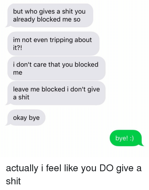 Gives A Shit: but who gives a shit you  already blocked me so  im not even tripping about  it?!  i don't care that you blocked  me  leave me blocked i don't give  a shit  okay bye  bye! :) actually i feel like you DO give a shit