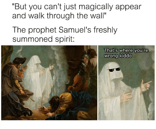 """The Prophet: """"But you can't just magically appear  and walk through the wall""""  The prophet Samuel's freshly  summoned spirit:  That's where you're  wrong kiddo"""