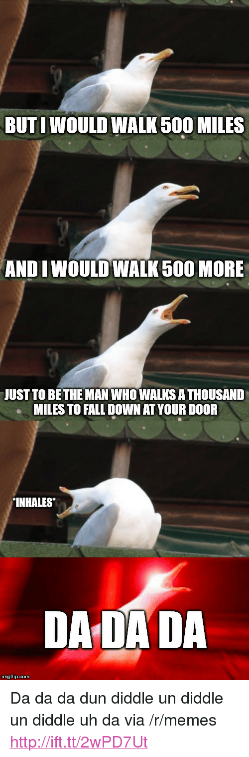 "Fall, Memes, and Http: BUTI WOULD WALK 500 MILES  ANDI WOULD WALK 500 MORE  JUST TO BETHE MAN WHO WALKS A THOUSAND  MILES TO FALL DOWN AT YOUR DOOR  INHALES  DA DADA  imgflip.com <p>Da da da dun diddle un diddle un diddle uh da via /r/memes <a href=""http://ift.tt/2wPD7Ut"">http://ift.tt/2wPD7Ut</a></p>"