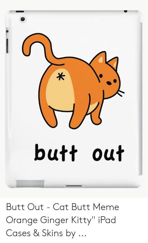 """Ginger Snap Meme: butt out Butt Out - Cat Butt Meme Orange Ginger Kitty"""" iPad Cases & Skins by ..."""