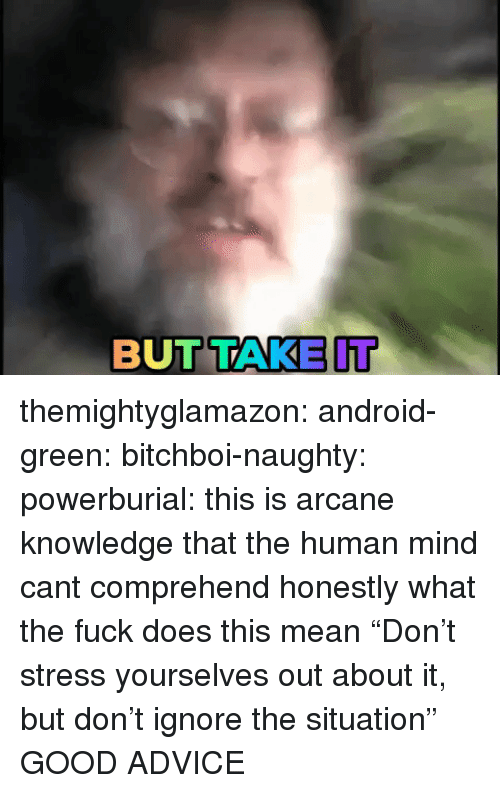 "Advice, Android, and Tumblr: BUTTAKE IT themightyglamazon: android-green:  bitchboi-naughty:   powerburial: this is arcane knowledge that the human mind cant comprehend  honestly what the fuck does this mean   ""Don't stress yourselves out about it, but don't ignore the situation""   GOOD ADVICE"