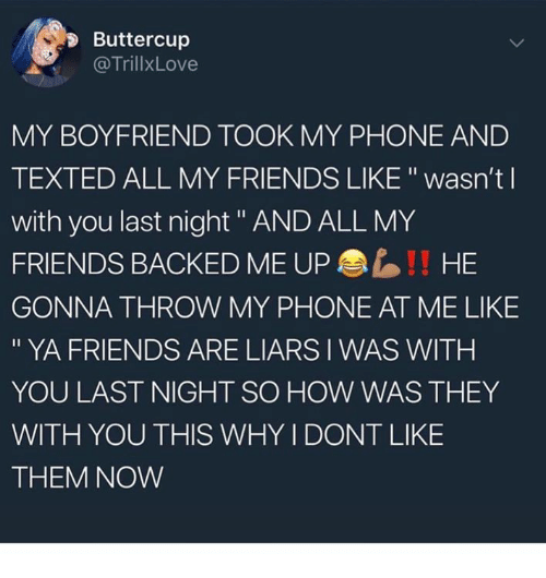 """Friends, Phone, and Boyfriend: Buttercup  @TrillxLove  MY BOYFRIEND TOOK MY PHONE AND  TEXTED ALL MY FRIENDS LIKE """" wasn't l  with you last night """" AND ALL MY  FRIENDS BACKED ME UP  GONNA THROW MY PHONE AT ME LIKE  """" YA FRIENDS ARE LIARS I WAS WITH  YOU LAST NIGHT SO HOW WAS THEY  WITH YOU THIS WHY I DONT LIKE  THEM NOW  !! HE"""