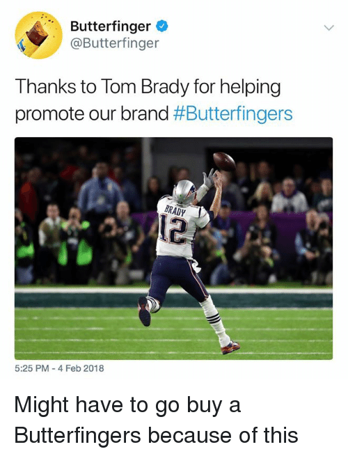 Butterfinger: Butterfinger  @Butterfinger  Thanks to Tom Brady for helping  promote our brand #Butterfingers  12  5:25 PM- 4 Feb 2018 Might have to go buy a Butterfingers because of this