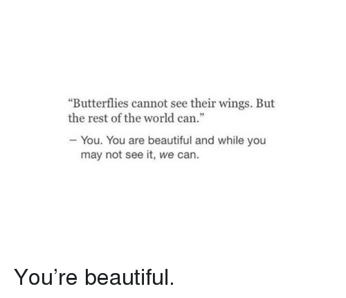 """Beautiful, Wings, and World: """"Butterflies cannot see their wings. But  the rest of the world can.""""  - You. You are beautiful and while you  may not see it, we can. You're beautiful."""