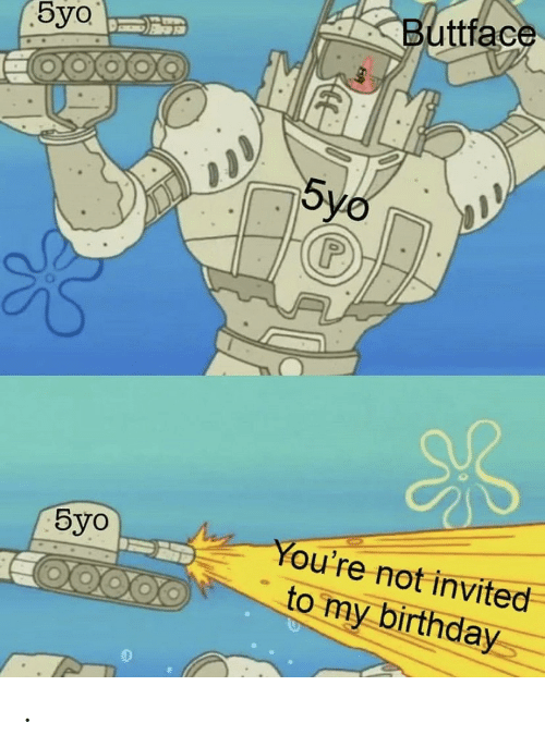 invited: Buttface  Буo  5yo  Буо  You're not invited  to my birthday .