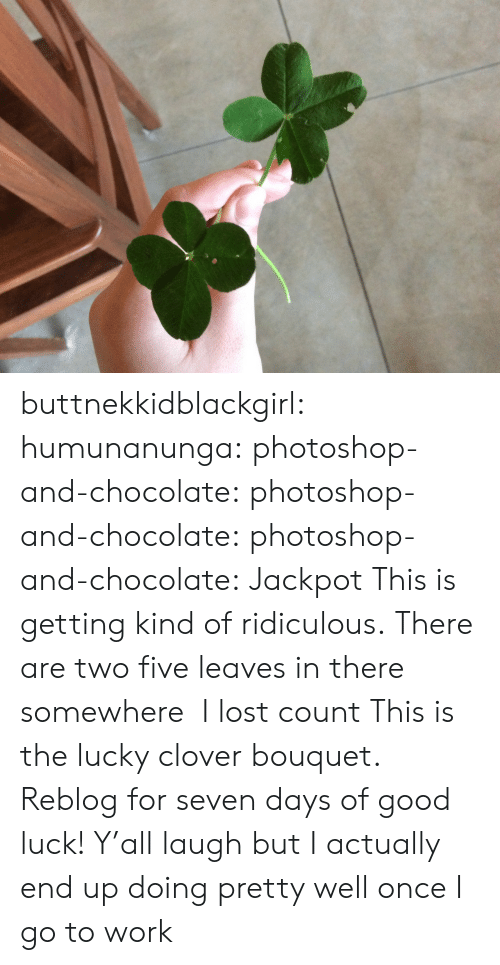 Photoshop, Tumblr, and Lost: buttnekkidblackgirl: humunanunga:  photoshop-and-chocolate:  photoshop-and-chocolate:  photoshop-and-chocolate:  Jackpot   This is getting kind of ridiculous. There are two five leaves in there somewhere    I lost count  This is the lucky clover bouquet. Reblog for seven days of good luck!  Y'all laugh but I actually end up doing pretty well once I go to work