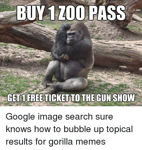 Gorilla Memes: BUY 1 ZOO  PASS  GETS FREE TICKETTO THE GUNSHOW Google image search sure knows how to bubble up topical results for gorilla memes