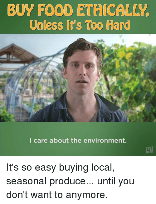 Food, Memes, and 🤖: BUY FOOD ETHICALLY  Unless It's Too Hard  l care about the environment.  CTH It's so easy buying local, seasonal produce... until you don't want to anymore.