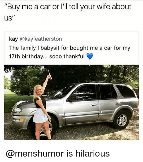 "Carli: ""Buy me a car or I'll tell your wife about  us""  kay @kayfeatherston  The family I babysit for bought me a car for my  17th birthday... sooo thankful  t.  rt @menshumor is hilarious"