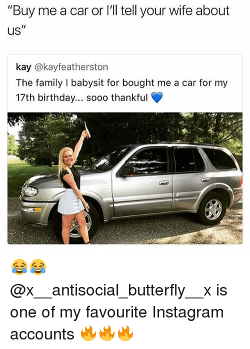 """Kaye: """"Buy me a car or l'll tell your wife about  us  kay @kayfeatherston  The family I babysit for bought me a car for my  17th birthday... soo0 thankful 😂😂 @x__antisocial_butterfly__x is one of my favourite Instagram accounts 🔥🔥🔥"""