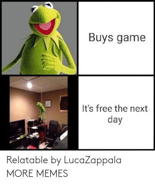 Relatable: Buys game  It's free the next  day Relatable by LucaZappala MORE MEMES