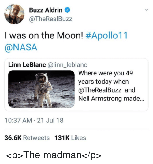 Buzz Aldrin: Buzz Aldrin  @TheRealBuzz  I was on the Moon! #Apollo11  @NASA  Linn LeBlanc @linn_leblanc  Where were you 49  years today when  @TheRealBuzz and  Neil Armstrong made  10:37 AM-21 Jul 18  36.6K Retweets 131K Likes <p>The madman</p>