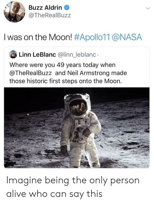 Alive, Nasa, and Neil Armstrong: Buzz Aldrin  @TheRealBuzz  I was on the Moon! #Apollo11@NASA  Linn LeBlanc @linn_leblanc  Where were you 49 years today when  @TheRealBuzz and Neil Armstrong made  those historic first steps onto the Moon. Imagine being the only person alive who can say this