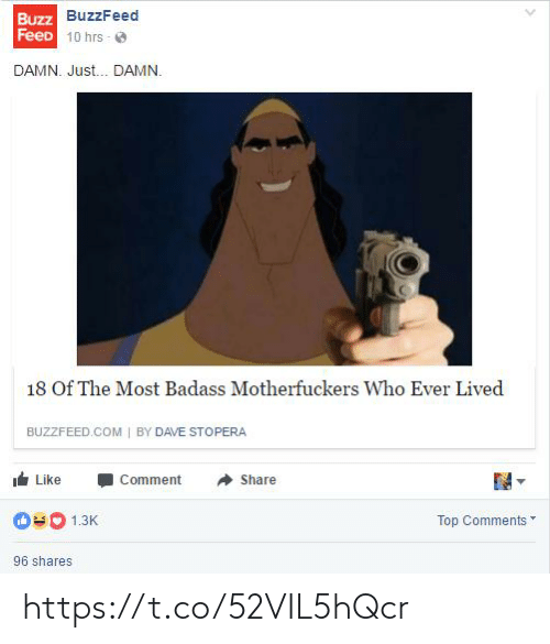 Lived: Buzz BuzzFeed  FeeD 10 hrs - O  DAMN. Just. DAMN.  18 Of The Most Badass Motherfuckers Who Ever Lived  BUZZFEED.COM | BY DAVE STOPERA  Like  Comment  Share  Top Comments  1.3K  96 shares https://t.co/52VIL5hQcr