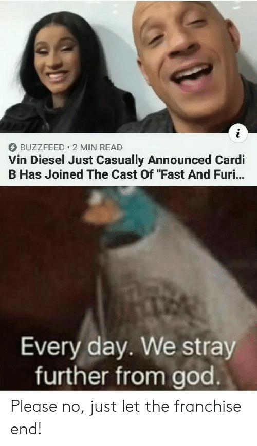 "God, Vin Diesel, and Buzzfeed: BUZZFEED 2 MIN READ  Vin Diesel Just Casually Announced Cardi  B Has Joined The Cast Of ""Fast And Furi...  Every day. We stray  further from god Please no, just let the franchise end!"