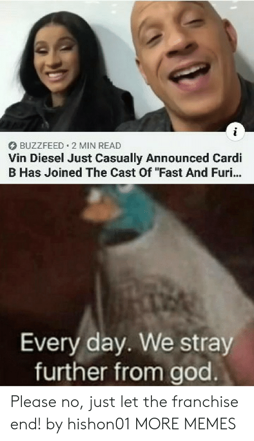 "Buzzfeed: BUZZFEED 2 MIN READ  Vin Diesel Just Casually Announced Cardi  B Has Joined The Cast Of ""Fast And Furi...  Every day. We stray  further from god Please no, just let the franchise end! by hishon01 MORE MEMES"