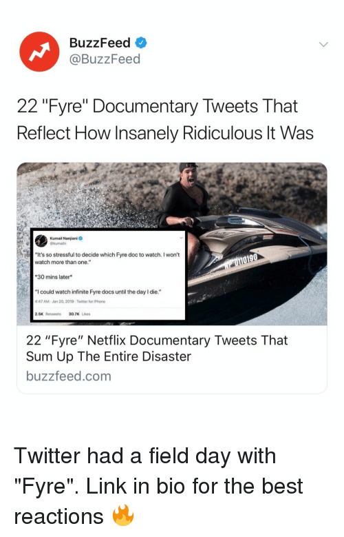 """Iphone, Netflix, and Twitter: BuzzFeed  @BuzzFeed  22 """"Fyre"""" Documentary Tweets That  Reflect How Insanely Ridiculous lt Was  Kumail Nanjiani  @kumailn  """"It's so stressful to decide which Fyre doc to watch. I won't  watch more than one.""""  0190  30 mins later  """"I could watch infinite Fyre docs until the day I die.""""  47 AM-Jan 20, 2019-Twitter for iPhone  2.5K Retweets30.7K Likes  22 """"Fyre"""" Netflix Documentary Tweets That  Sum Up The Entire Disaster  buzzfeed.com Twitter had a field day with """"Fyre"""". Link in bio for the best reactions 🔥"""