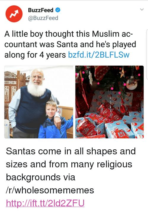 """Muslim, Buzzfeed, and Http: BuzzFeed  @BuzzFeed  A little boy thought this Muslim ac-  countant was Santa and he's played  along for 4 years bzfd.it/2BLFLSw <p>Santas come in all shapes and sizes and from many religious backgrounds via /r/wholesomememes <a href=""""http://ift.tt/2ld2ZFU"""">http://ift.tt/2ld2ZFU</a></p>"""