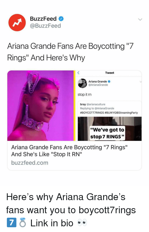 "Ariana Grande, Buzzfeed, and Link: BuzzFeed  @BuzzFeed  Ariana Grande Fans Are Boycotting ""7  Rings"" And Here's Why  Tweet  Ariana Grande  @ArianaGrande  stop it rn  bray @arianaculture  Replying to @ArianaGrande  #BOYCOTT7RINGS #BUwYGIBStreamingParty  ""We've got to  stop 7 RINGS""  Ariana Grande Fans Are Boycotting ""7 Rings""  And She's Like ""Stop It RN""  buzzfeed.com Here's why Ariana Grande's fans want you to boycott7rings 7️⃣💍 Link in bio 👀"