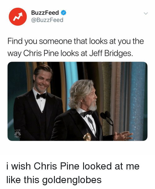 Chris Pine: BuzzFeed  @BuzzFeed  Find you someone that looks at you the  way Chris Pine looks at Jeff Bridges.  LIVE  NBC i wish Chris Pine looked at me like this goldenglobes