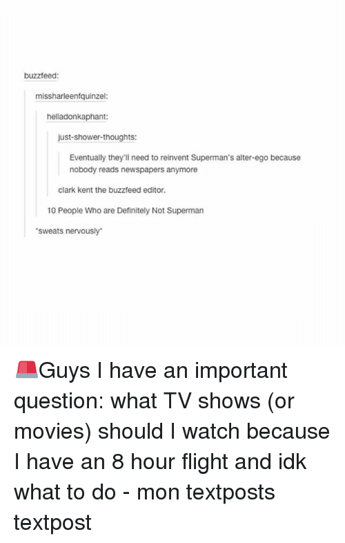 alter ego: buzzfeed:  missharleenfquinzel:  helladonkaphant:  just-shower-thoughts:  Eventually they'll need to reinvent Superman's alter-ego because  nobody reads newspapers anymore  clark kent the buzzfeed editor.  10 People Who are Definitely Not Superman  sweats nervously 🚨Guys I have an important question: what TV shows (or movies) should I watch because I have an 8 hour flight and idk what to do - mon textposts textpost