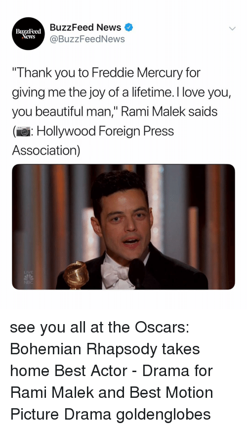 "the oscars: BuzzFeed News  @BuzzFeedNews  BuzzFeed  Thank you to Freddie Mercury for  giving me the joy of a lifetime. I love you,  you beautiful man,"" Rami Malek saids  (e: Hollywood Foreign Press  Association)  LIVE see you all at the Oscars: Bohemian Rhapsody takes home Best Actor - Drama for Rami Malek and Best Motion Picture Drama goldenglobes"
