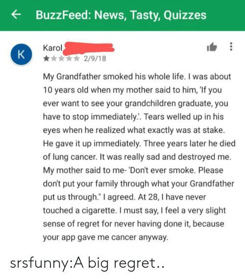 "Family, Life, and News: BuzzFeed: News, Tasty, Quizzes  Karol  K  2/9/18  My Grandfather smoked his whole life. I was about  10 years old when my mother said to him, 'If you  ever want to see your grandchildren graduate, you  have to stop immediately.. Tears welled up in his  eyes when he realized what exactly was at stake.  He gave it up immediately. Three years later he died  of lung cancer. It was really sad and destroyed me  My mother said to me- 'Don't ever smoke. Please  don't put your family through what your Grandfather  put us through."" I agreed. At 28, I have never  touched a cigarette. I must say, I feel a very slight  sense of regret for never having done it, because  your app gave me cancer anyway. srsfunny:A big regret.."
