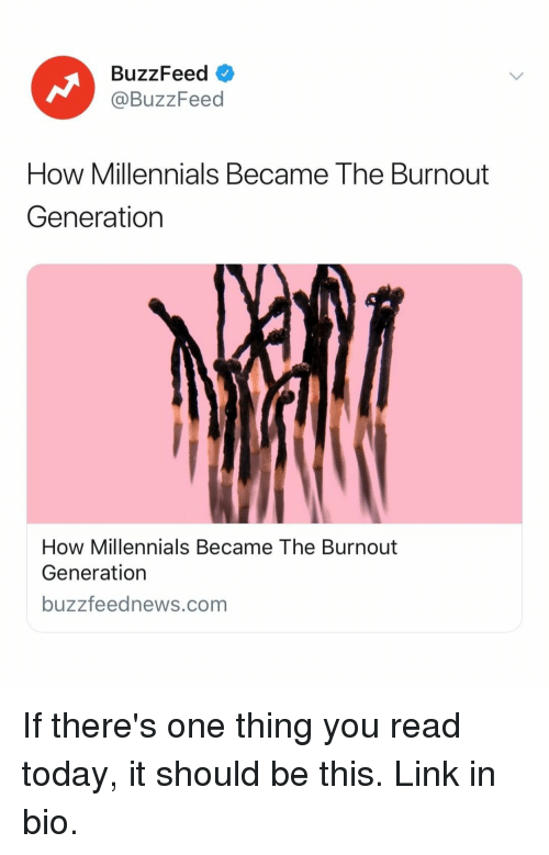 Millennials, Buzzfeed, and Link: BuzzFeed o  @BuzzFeed  How Millennials Became The Burnout  Generation  How Millennials Became The Burnout  Generation  buzzfeednews.com If there's one thing you read today, it should be this. Link in bio.
