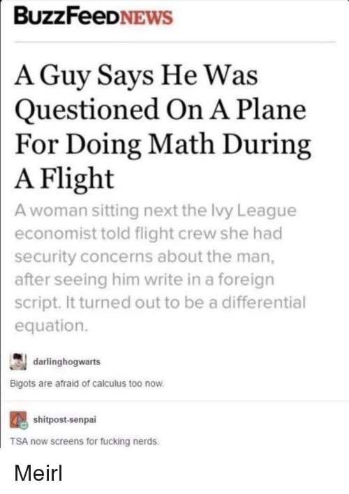 Senpai: BUZZFeeDNEWS  A Guy Savs He Was  Questioned On A Plane  For Doing Math During  Flight  A woman sitting next the Ivy League  economist told flight crew she had  security concerns about the man,  after seeing him write in a foreign  script. It turned out to be a differential  equation.  A  darlinghogwarts  Bigots are afraid of calculus too now  shitpost-senpai  TSA now screens for fucking nerds. Meirl