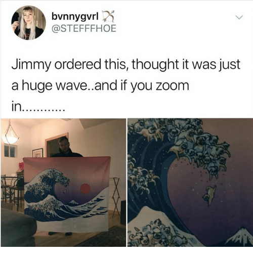 Zoom, Thought, and Wave: bvnnygvrl  @STEFFFHOE  Jimmy ordered this, thought it was just  a huge wave.and if you zoom  in.