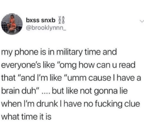 """Im Drunk: bxss snxb  @brooklynnn  my phone is in military time and  everyone's like """"omg how can u read  that """"and I'm like """"umm cause l have a  brain duh'""""..but like not gonna lie  when I'm drunk I have no fucking clue  what time it is"""