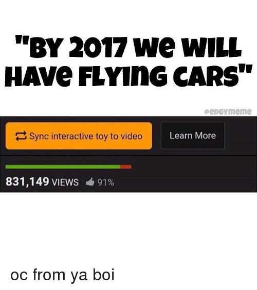 """Cars, Memes, and Video: """"BY 2017 we wILL  HAVe FLYInG CARS""""  peDGYmeme  Sync interactive toy to video  Learn More  831,149 VIEWS  91% oc from ya boi"""