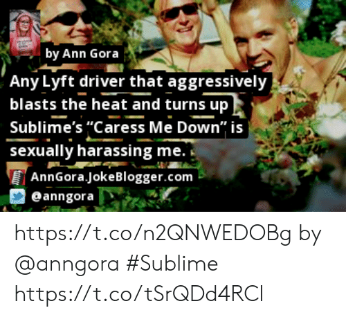 """Memes, Sublime, and Heat: by Ann Gora  'Any Lyft driver that aggressively,  blasts the heat and turns up  Sublime's """"Caress Me Down"""" is  sexually harassing me.  AnnGora.jokeBlogger.com  @anngora https://t.co/n2QNWEDOBg by @anngora #Sublime https://t.co/tSrQDd4RCl"""