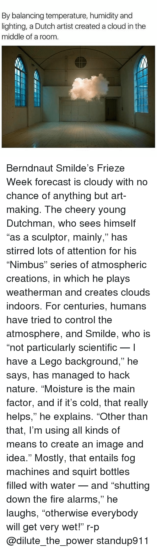 """Fire, Lego, and Memes: By balancing temperature, humidity and  lighting, a Dutch artist created a cloud inthe  middle of a room. Berndnaut Smilde's Frieze Week forecast is cloudy with no chance of anything but art-making. The cheery young Dutchman, who sees himself """"as a sculptor, mainly,"""" has stirred lots of attention for his """"Nimbus"""" series of atmospheric creations, in which he plays weatherman and creates clouds indoors. For centuries, humans have tried to control the atmosphere, and Smilde, who is """"not particularly scientific — I have a Lego background,"""" he says, has managed to hack nature. """"Moisture is the main factor, and if it's cold, that really helps,"""" he explains. """"Other than that, I'm using all kinds of means to create an image and idea."""" Mostly, that entails fog machines and squirt bottles filled with water — and """"shutting down the fire alarms,"""" he laughs, """"otherwise everybody will get very wet!"""" r-p @dilute_the_power standup911"""