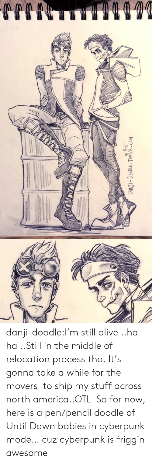 Alive, America, and Tumblr: by Dan J  DANTI-DOODLE. TUMBLR. COM danji-doodle:I'm still alive ..ha ha..Still in the middle of relocation process tho.It's gonna take a while for the movers to ship my stuff across north america..OTL So for now, here is a pen/pencil doodle of Until Dawn babies in cyberpunk mode… cuz cyberpunk is friggin awesome