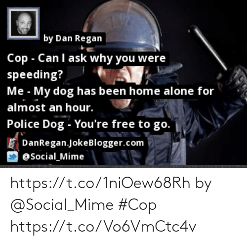 Youre Free: |by Dan Regan  Cop - Canl ask why you were  speeding?  Me - My dog has been home alone for  almost an hour.  Police Dog - You're free to go.  DanRegan.JokeBlogger.com  @Social_Mime https://t.co/1niOew68Rh by @Social_Mime #Cop https://t.co/Vo6VmCtc4v
