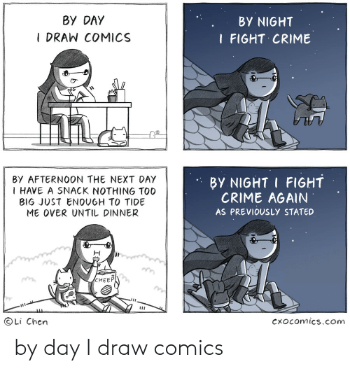 Crime, Fight, and Comics: BY DAY  I DRAW COMICS  BY NIGHT  I FIGHT CRIME  It  BY AFTERNOON THE NEXT DAY  I HAVE A SNACK NOTHING TOO  B1G JUST ENOUGH TO TIDE  ME OVER UNTIL DINNER  BY NIGHT I FIGHT  CRIME AGAIN  AS PREVIOUSLY STATED  CHEEP  ⓒLi Chen  cxocomics.com by day I draw comics