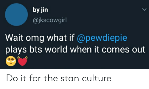 Omg, Stan, and World: by jin  @jkscowgirl  Wait omg what if @pewdiepie  plays bts world when it comes out Do it for the stan culture