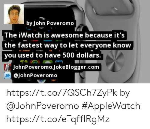 Iwatch: by John Poveromo  The iWatch is awesome because it's  [the fastest way to let everyone know  you used to have 500 dollars.  JohnPoveromo.JokeBlogger.com  eJohnPoveromo https://t.co/7QSCh7ZyPk by @JohnPoveromo #AppleWatch https://t.co/eTqfflRgMz