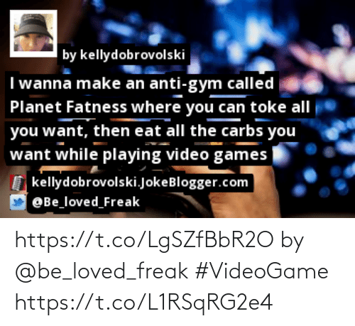 carbs: by kellydobrovolski  I wanna make an anti-gym called  Planet Fatness where you can toke all  you want, then eat all the carbs you  want while playing video games  kellydobrovolski.JokeBlogger.com  @Be_loved_Freak https://t.co/LgSZfBbR2O by @be_loved_freak #VideoGame https://t.co/L1RSqRG2e4